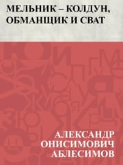 Мельник – колдун, обманщик и сват ebook by Александр Аблесимов