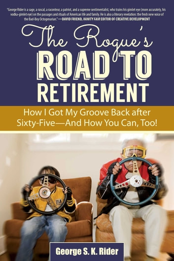 The Rogue's Road to Retirement - How I Got My Groove Back after Sixty-Five?And How You Can, Too! eBook by George S. K. Rider