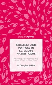 "Strategy and Purpose in T. S. Eliot's Major Poems - Language, Hermeneutics, and Ancient Truth in ""New Verse"" ebook by G. Douglas Atkins"