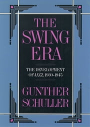 The Swing Era - The Development of Jazz, 1930-1945 ebook by Gunther Schuller