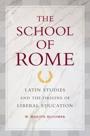 The School of Rome - Latin Studies and the Origins of Liberal Education ebook by W. Martin Bloomer