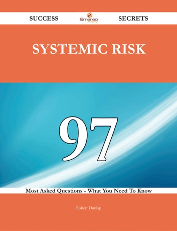 Systemic Risk 97 Success Secrets - 97 Most Asked Questions On Systemic Risk - What You Need To Know ebook by Robert Dunlap