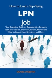 How to Land a Top-Paying LPN Job: Your Complete Guide to Opportunities, Resumes and Cover Letters, Interviews, Salaries, Promotions, What to Expect From Recruiters and More ebook by Webster Denise