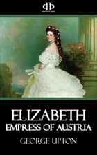 Elizabeth - Empress of Austria ebook by George Upton