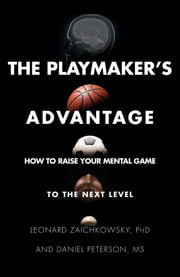 The Playmaker's Advantage - How to Raise Your Mental Game to the Next Level ebook by Leonard Zaichkowsky, Daniel Peterson