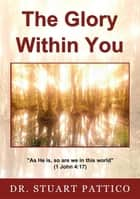 The Glory Within You ebook by Dr Stuart Pattico