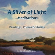 A Sliver of Light––Meditations - Paintings, Poems & Stories ebook by Sara Drought Nebel