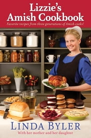 Lizzie's Amish Cookbook - Favorite Recipes From Three Generations Of Amish Cooks! ebook by Linda Byler