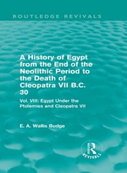 A History of Egypt from the End of the Neolithic Period to the Death of Cleopatra VII B.C. 30 (Routledge Revivals) - Vol. VIII: Egypt Under the Ptolemies and Cleopatra VII ebook by E. A. Wallis Budge