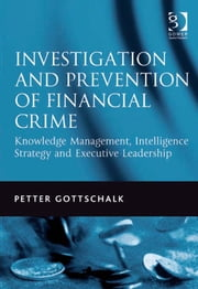 Investigation and Prevention of Financial Crime - Knowledge Management, Intelligence Strategy and Executive Leadership ebook by Mr Petter Gottschalk