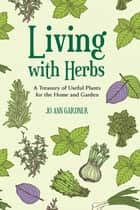 Living with Herbs: A Treasury of Useful Plants for the Home and Garden (Second Edition) ebook by Jo Ann Gardner