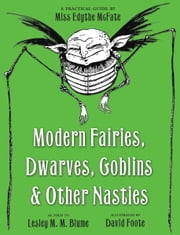 Modern Fairies, Dwarves, Goblins, and Other Nasties: A Practical Guide by Miss Edythe McFate ebook by Lesley M. M. Blume,David Foote