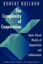 The Complexity of Cooperation: Agent-Based Models of Competition and Collaboration - Agent-Based Models of Competition and Collaboration ebook by Robert Axelrod