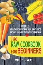 The Raw Cookbook For Beginners: Over 120 Healthy Low Fat Raw Meals And Juice Recipes For Health Conscious People ebook by Mindy Glade