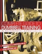 Complete Guide to Dumbbell Training ebook by Fred C. Hatfield, PhD,Josh Bryant, MS