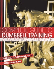 Complete Guide to Dumbbell Training - A Scientific Approach ebook by Fred C. Hatfield, PhD,Josh Bryant, MS