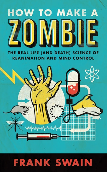 How to Make a Zombie - The Real Life (and Death) Science of Reanimation and Mind Control ebook by Frank Swain