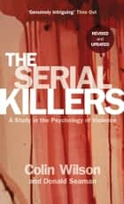 The Serial Killers - A Study in the Psychology of Violence eBook by Colin Wilson, Donald Seaman