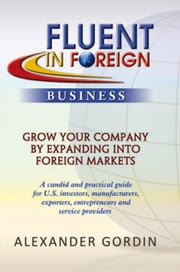 FLUENT IN FOREIGN Business - Grow Your Company By Expanding into Foreign Markets ebook by Alexander Gordin