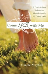 Come Walk with Me - A Woman's Personal Guide to Knowing God and Mentoring Others ebook by Carole Mayhall