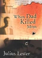 When Dad Killed Mom ebook by Julius Lester