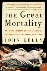 The Great Mortality - An Intimate History of the Black Death, the Most Devastating Plague of All Time ebook by John Kelly