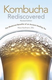 Kombucha Rediscovered - The Medicinal Benefits of An Ancient Healing Tea ebook by Klaus Kaufmann
