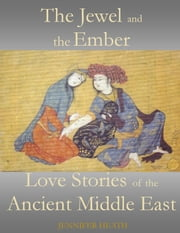 The Jewel and the Ember: Love Stories of the Ancient Middle East ebook by Jennifer Heath