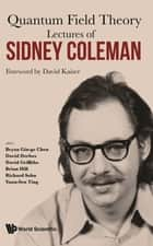 Lectures of Sidney Coleman on Quantum Field Theory - Foreword by David Kaiser ebook by Bryan Gin-ge Chen, David Derbes, David Griffiths,...