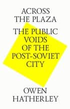 Across the plaza. The public voids of the post-soviet city eBook by Owen Hatherley, Strelka Press