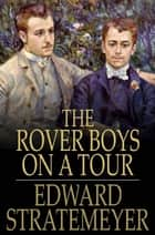 The Rover Boys on a Tour - Or, Last Days at Brill College ebook by
