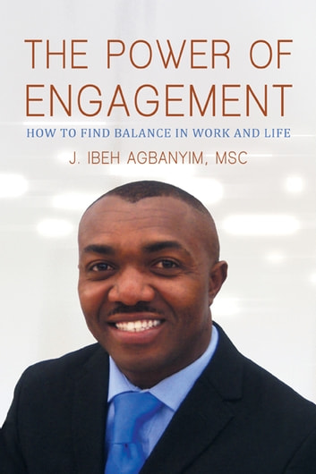 The Power of Engagement - How to Find Balance in Work and Life ebook by J. Ibeh Agbanyim, MSc