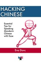 Hacking Chinese: Essential Tips for Speaking Mandarin Chinese with Ease ebook by Eva Dovc
