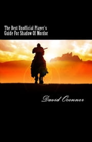 The Best Unofficial Player's Guide For Shadow Of Mordor ebook by David Oconner