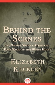 Behind the Scenes - Or, Thirty Years a Slave and Four Years in the White House ebook by Elizabeth Keckley
