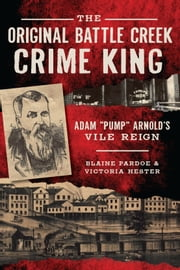 "The Original Battle Creek Crime King - Adam ""Pump"" Arnold's Vile Reign ebook by Blaine Pardoe,Victoria Hester"