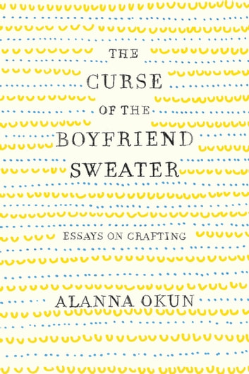 The Curse of the Boyfriend Sweater - Essays on Crafting eBook by Alanna Okun