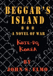 Beggar's Island - Koje-Do, Korea, A Novel of War ebook by John S. Elmo