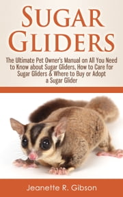 Sugar Gliders: The Ultimate Pet Owner's Manual on All You Need to Know about Sugar Gliders, How to Care for Sugar Gliders & Where to Buy or Adopt a Sugar Glider ebook by Jeanette R. Gibson
