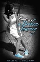 Ending a Broken Journey ebook by Melissa L. Delgado