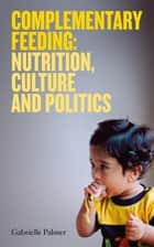 Complementary Feeding: nutrition, culture and politics ebook by Gabrielle Palmer