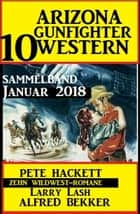 Arizona Gunfighter - 10 Western: Sammelband Januar 2018 ebook by Alfred Bekker, Pete Hackett, Larry Lash