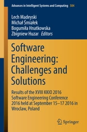 Software Engineering: Challenges and Solutions - Results of the XVIII KKIO 2016 Software Engineering Conference 2016 held at September 15-17 2016 in Wroclaw, Poland ebook by Lech Madeyski,Michał Śmiałek,Bogumiła Hnatkowska,Zbigniev Huzar