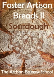 Faster Artisan Breads II Sourdough ebook by The Artisan Bakery School