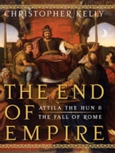 The End of Empire: Attila the Hun & the Fall of Rome ebook by Christopher Kelly