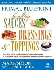 Primal Blueprint Healthy Sauces, Dressings and Toppings ebook by Sisson, Mark