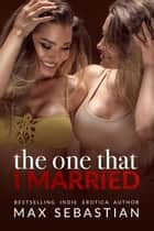 The One That I Married ebook by Max Sebastian
