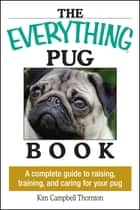 The Everything Pug Book - A Complete Guide To Raising, Training, And Caring For Your Pug ebook by Kim Campbell Thornton
