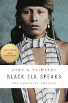 Black Elk Speaks - The Complete Edition ebook by John G. Neihardt, Philip J. Deloria, Vine Deloria Jr.