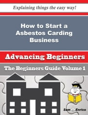 How to Start a Asbestos Carding Business (Beginners Guide) - How to Start a Asbestos Carding Business (Beginners Guide) ebook by Mireille Falcon